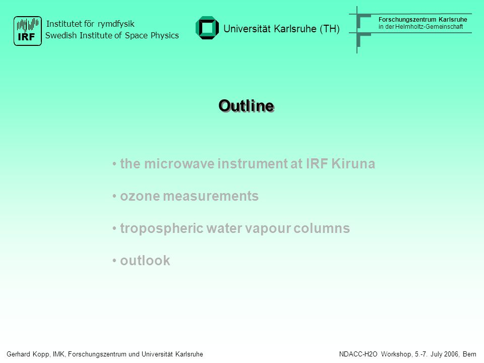 Outline the microwave instrument at IRF Kiruna ozone measurements tropospheric water vapour columns outlook Gerhard Kopp, IMK, Forschungszentrum und Universität Karlsruhe NDACC-H2O Workshop, 5.-7.