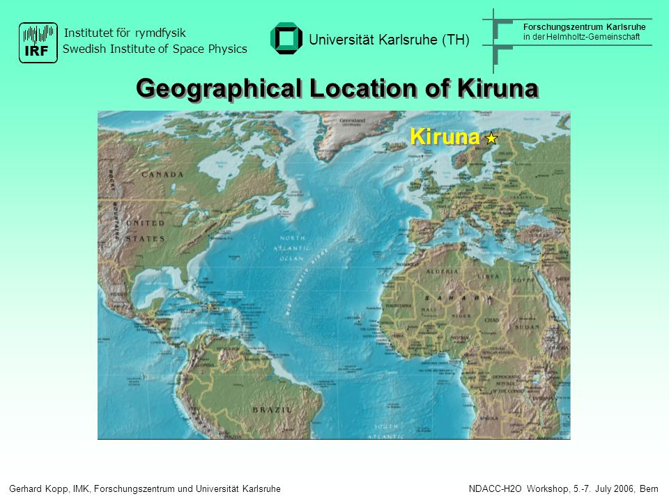 Kiruna Geographical Location of Kiruna Gerhard Kopp, IMK, Forschungszentrum und Universität Karlsruhe NDACC-H2O Workshop, 5.-7.