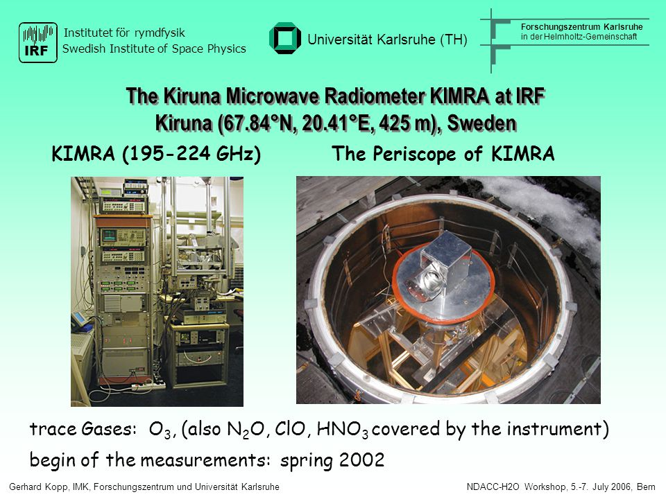 KIMRA (195-224 GHz) The Periscope of KIMRA trace Gases: O 3, (also N 2 O, ClO, HNO 3 covered by the instrument) begin of the measurements: spring 2002 The Kiruna Microwave Radiometer KIMRA at IRF Kiruna (67.84°N, 20.41°E, 425 m), Sweden Gerhard Kopp, IMK, Forschungszentrum und Universität Karlsruhe NDACC-H2O Workshop, 5.-7.