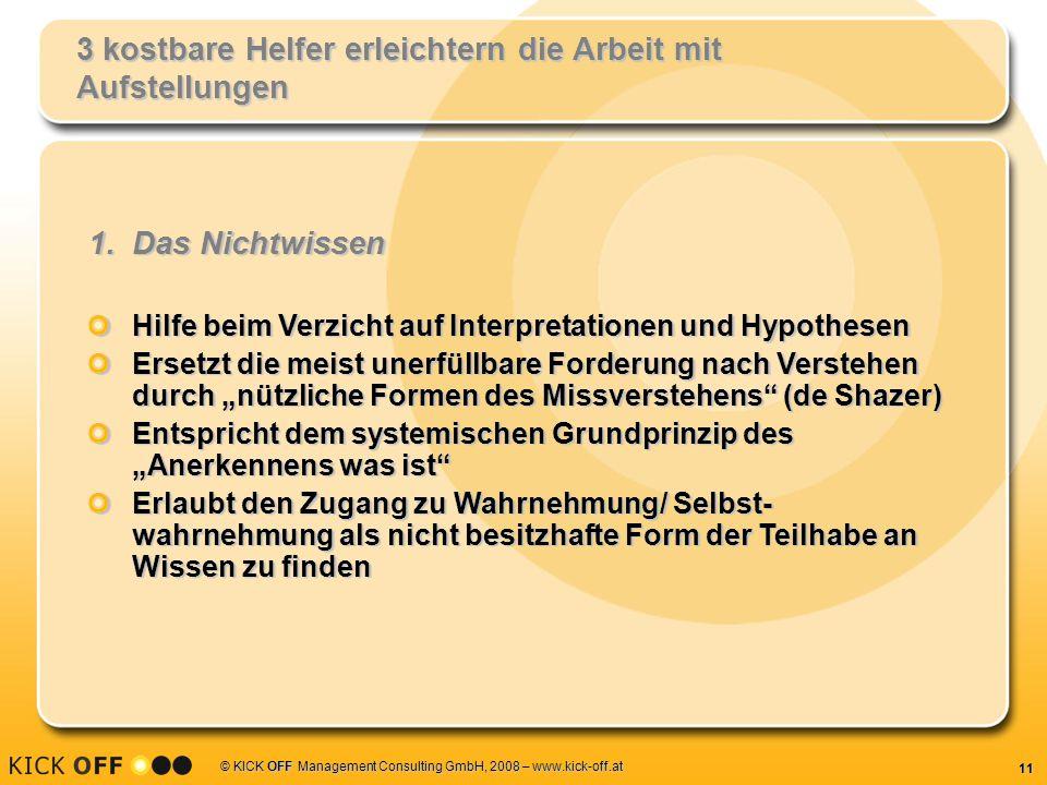 11 © KICK OFF Management Consulting GmbH, 2008 – www.kick-off.at 3 kostbare Helfer erleichtern die Arbeit mit Aufstellungen 1.Das Nichtwissen Hilfe be