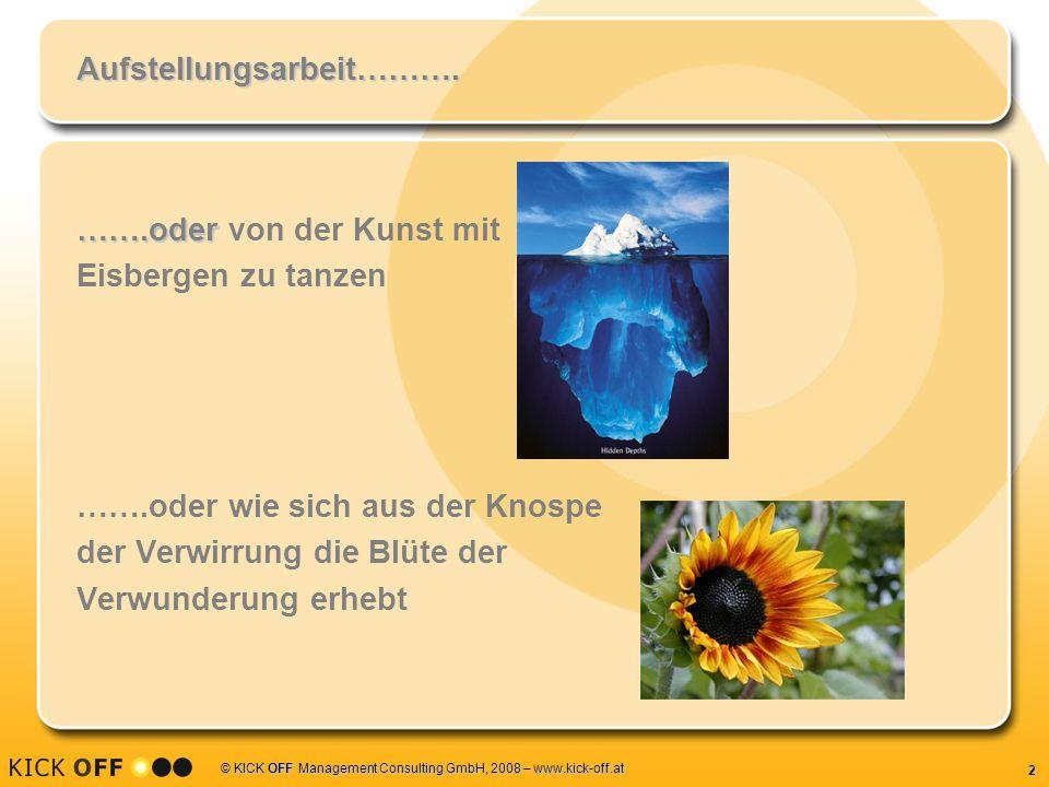 2 © KICK OFF Management Consulting GmbH, 2008 – www.kick-off.at Aufstellungsarbeit………. …….oder …….oder von der Kunst mit Eisbergen zu tanzen …….oder w