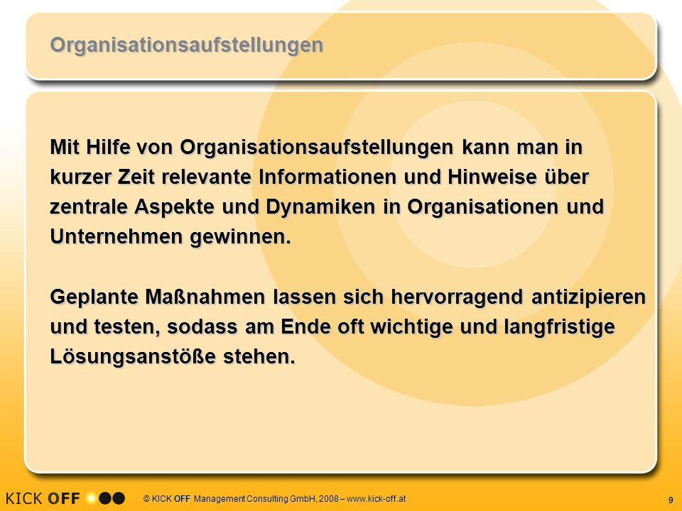 9 © KICK OFF Management Consulting GmbH, 2008 – www.kick-off.at Organisationsaufstellungen Mit Hilfe von Organisationsaufstellungen kann man in kurzer