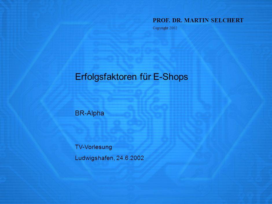 TV-Vorlesung Ludwigshafen, 24.6.2002 Erfolgsfaktoren für E-Shops BR-Alpha PROF. DR. MARTIN SELCHERT Copyright 2002