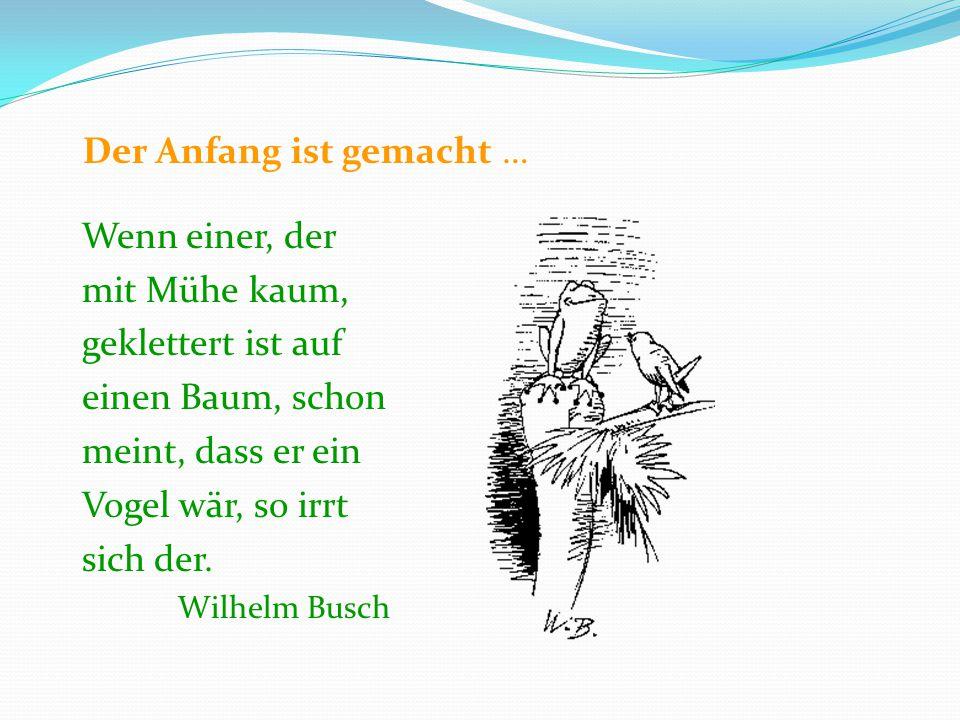 Der Anfang ist gemacht … Wenn einer, der mit Mühe kaum, geklettert ist auf einen Baum, schon meint, dass er ein Vogel wär, so irrt sich der. Wilhelm B