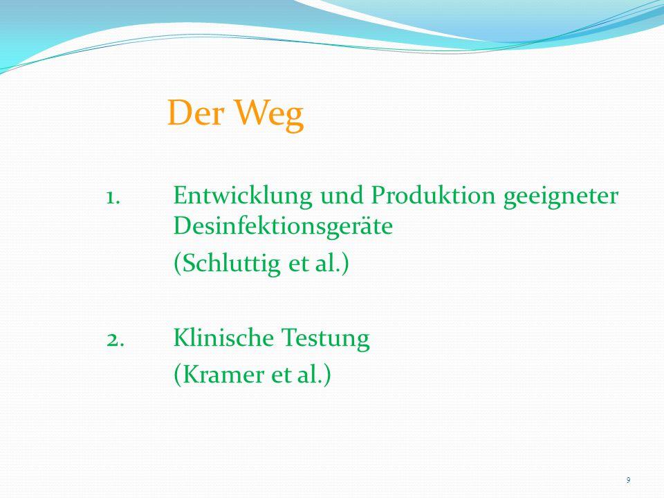 Der Weg 1.Entwicklung und Produktion geeigneter Desinfektionsgeräte (Schluttig et al.) 2.Klinische Testung (Kramer et al.) 9