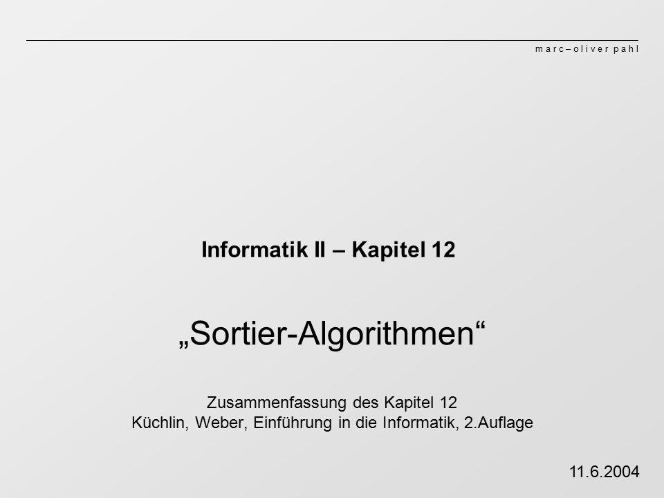 """m a r c – o l i v e r p a h l Informatik II – Kapitel 12 """"Sortier-Algorithmen Zusammenfassung des Kapitel 12 Küchlin, Weber, Einführung in die Informatik, 2.Auflage 11.6.2004"""