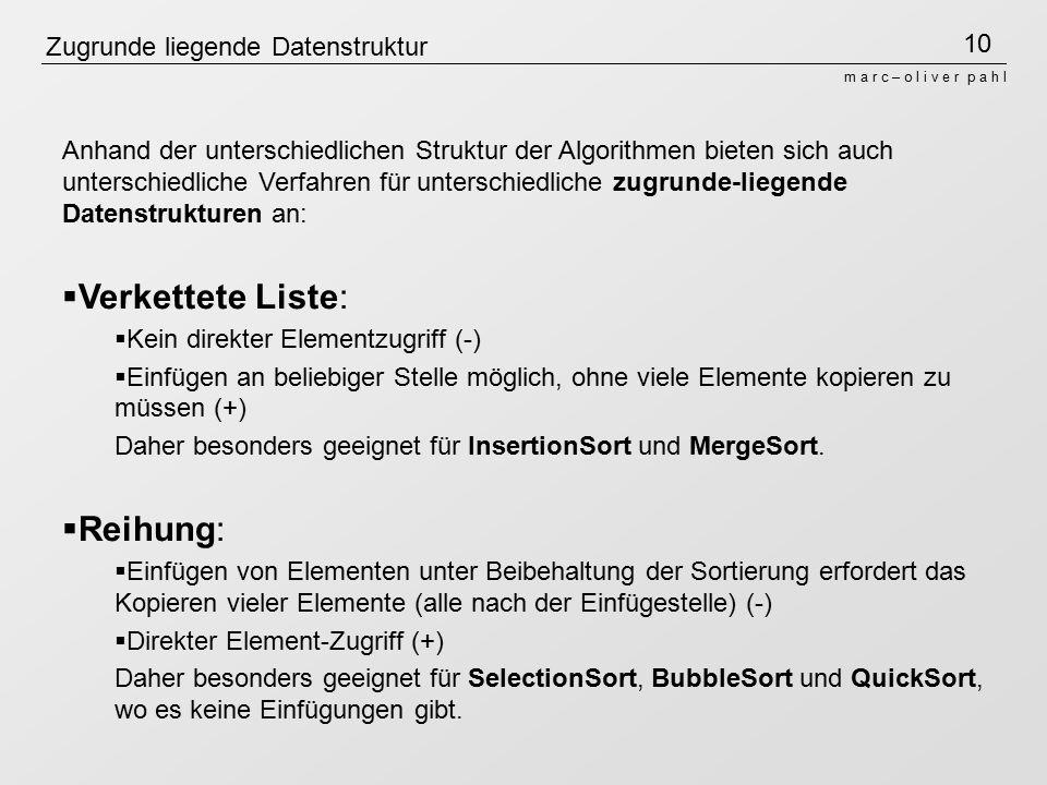 10 m a r c – o l i v e r p a h l Zugrunde liegende Datenstruktur Anhand der unterschiedlichen Struktur der Algorithmen bieten sich auch unterschiedliche Verfahren für unterschiedliche zugrunde-liegende Datenstrukturen an:  Verkettete Liste:  Kein direkter Elementzugriff (-)  Einfügen an beliebiger Stelle möglich, ohne viele Elemente kopieren zu müssen (+) Daher besonders geeignet für InsertionSort und MergeSort.