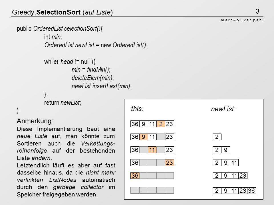 3 m a r c – o l i v e r p a h l newList: this: Greedy.SelectionSort (auf Liste) 3691122336911223369112233691122336911223 36911223 public OrderedList selectionSort() { int min ; OrderedList newList = new OrderedList() ; while( head != null ){ min = findMin() ; deleteElem(min) ; newList.insertLast(min) ; } return newList ; } Anmerkung: Diese Implementierung baut eine neue Liste auf, man könnte zum Sortieren auch die Verkettungs- reihenfolge auf der bestehenden Liste ändern.