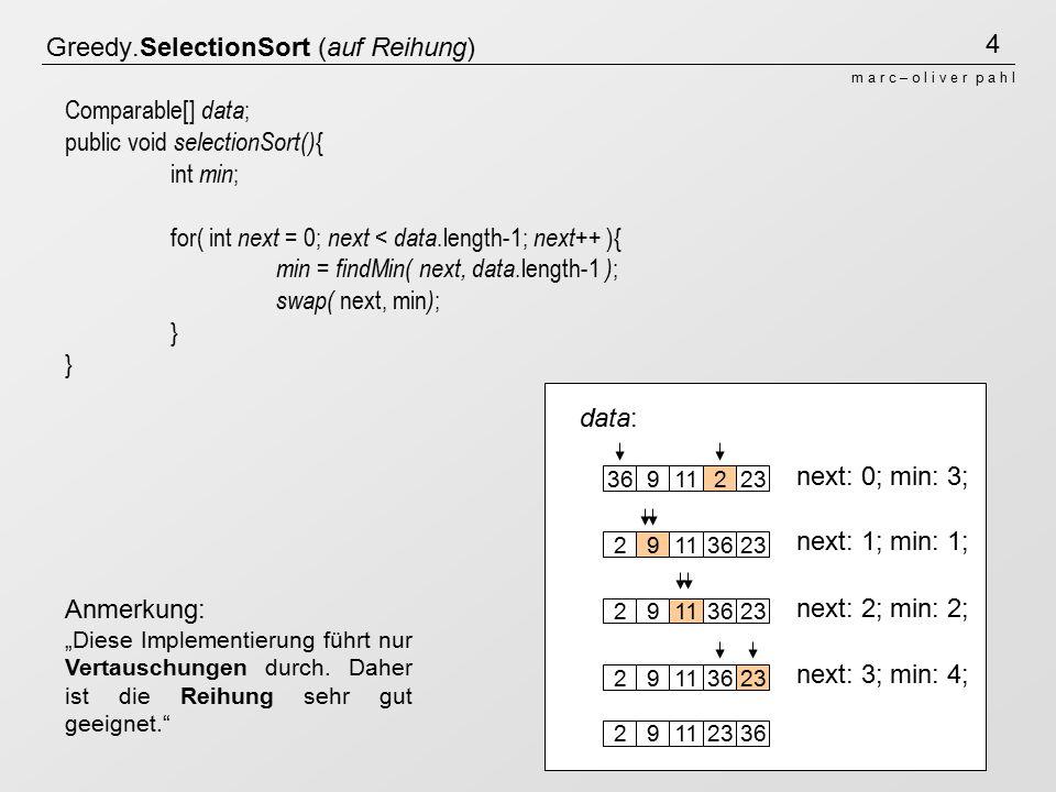 5 m a r c – o l i v e r p a h l resList: this: Greedy.InsertionSort (auf Liste) 36911223 public OrderedList insertionSort() { Comparable first ; OrderedList resList = new OrderedList() ; while( head != null ){ first = takeFirst() ; resList.insertSorted(first) ; } return resList ; } 911223 36 11223936223911362329113629112336
