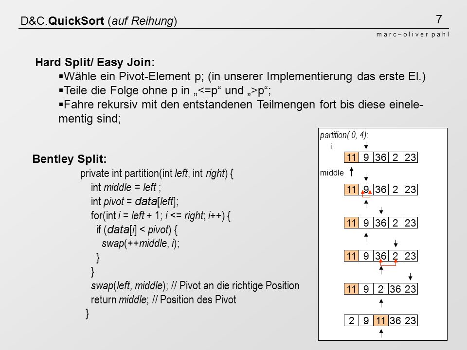 "7 m a r c – o l i v e r p a h l D&C.QuickSort (auf Reihung) Hard Split/ Easy Join:  Wähle ein Pivot-Element p; (in unserer Implementierung das erste El.)  Teile die Folge ohne p in "" p ;  Fahre rekursiv mit den entstandenen Teilmengen fort bis diese einele- mentig sind; Bentley Split: private int partition(int left, int right ) { int middle = left ; int pivot = data [ left ]; for(int i = left + 1; i <= right ; i ++) { if ( data [ i ] < pivot ) { swap (++ middle, i ); } swap ( left, middle ); // Pivot an die richtige Position return middle ; // Position des Pivot } partition( 0, 4) : 11936223 i middle 1193622311936223119362231192362329113623"