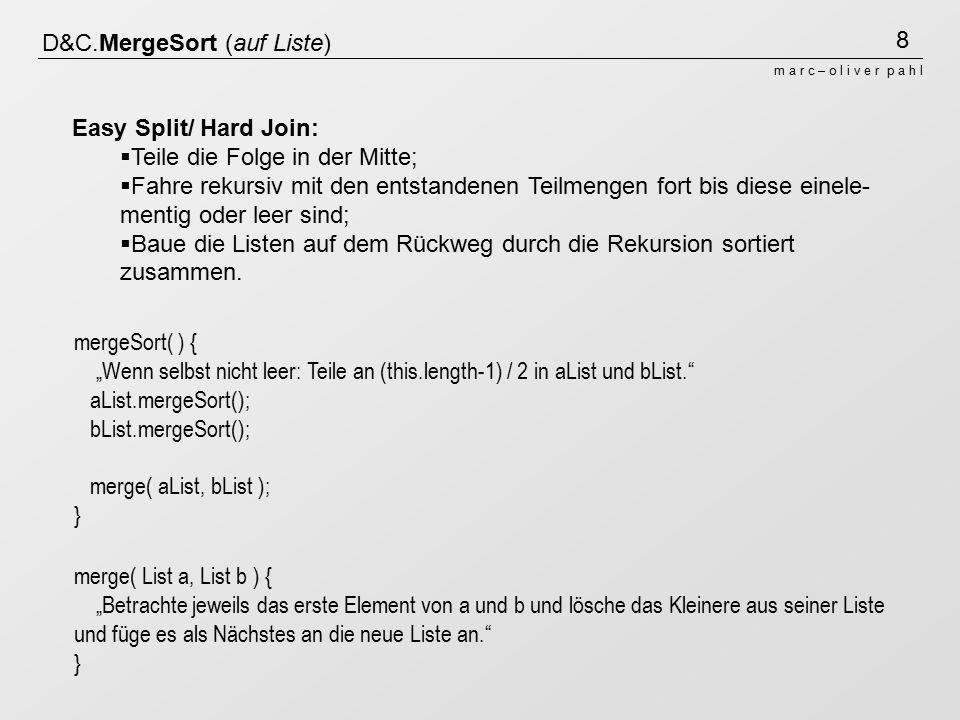 """9 m a r c – o l i v e r p a h l D&C.MergeSort (auf Liste) merge( List a, List b ) { """"Betrachte jeweils das erste Element von a und b und lösche das Kleinere aus seiner Liste und füge es als Nächstes an die neue Liste an. } mergeSort( ) { """"Wenn selbst nicht leer: Teile an (this.length-1) / 2 in aList und bList. aList.mergeSort(); bList.mergeSort(); merge( aList, bList ); } 36911223 36911223 11223369 223 11223369 2 221123936 29 2911 29 2336 9211 2 29 23 splitmerge 223"""