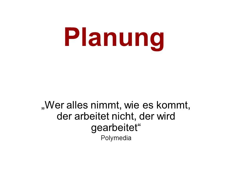 """Planung """"Wer alles nimmt, wie es kommt, der arbeitet nicht, der wird gearbeitet"""" Polymedia"""