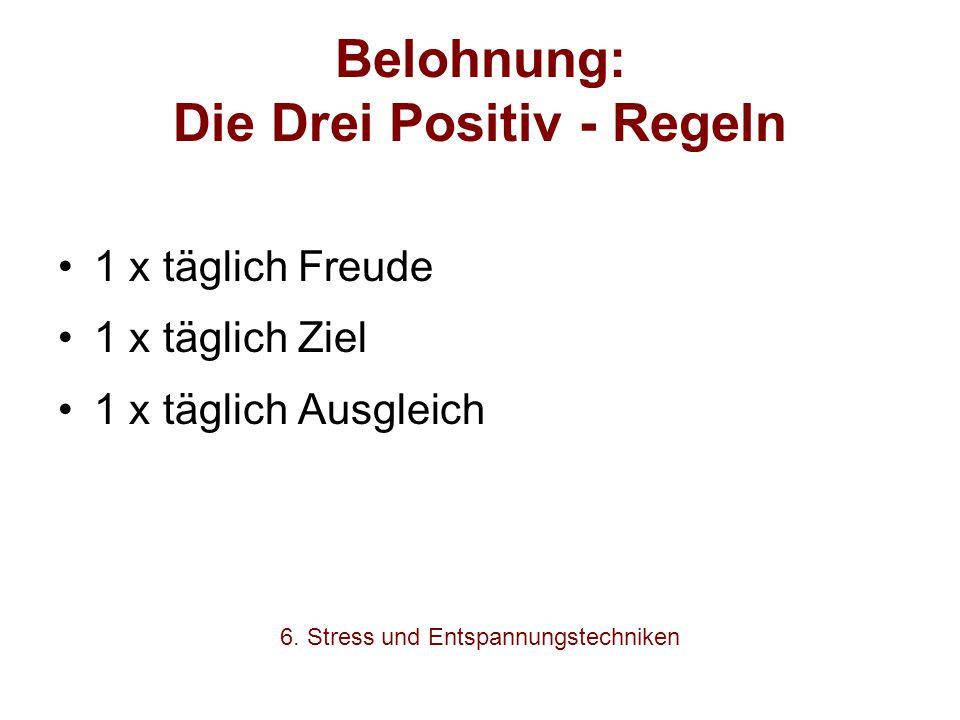 Belohnung: Die Drei Positiv - Regeln 1 x täglich Freude 1 x täglich Ziel 1 x täglich Ausgleich 6. Stress und Entspannungstechniken