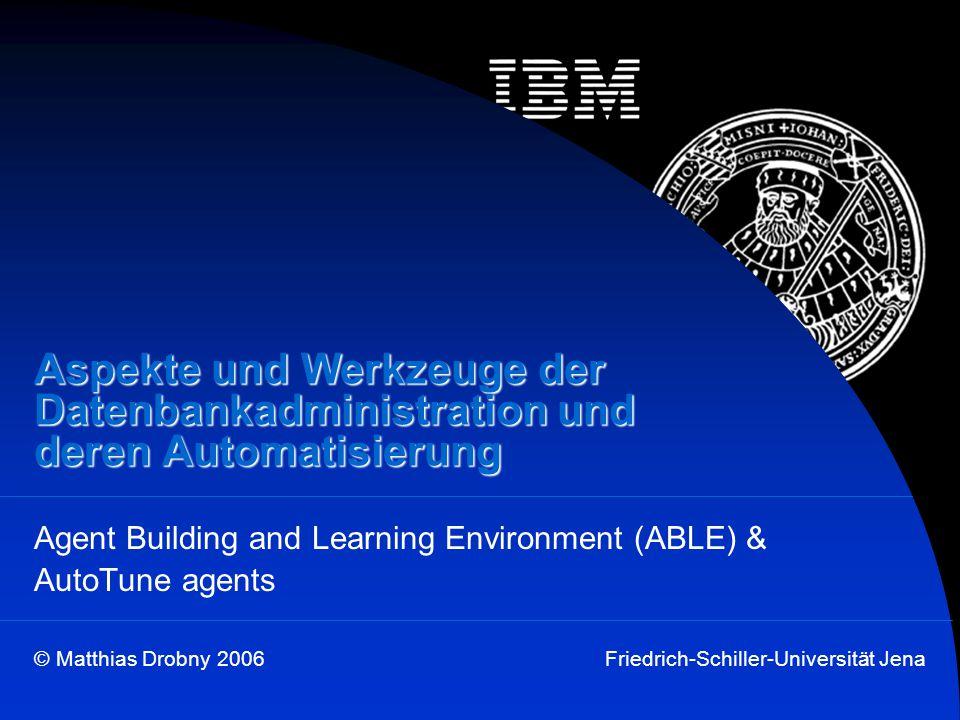 © Matthias Drobny 2006Friedrich-Schiller-Universität Jena Aspekte und Werkzeuge der Datenbankadministration und deren Automatisierung Agent Building a