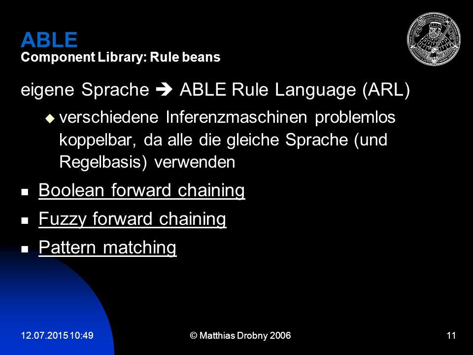 12.07.2015 10:51 © Matthias Drobny 2006 11 ABLE Component Library: Rule beans eigene Sprache  ABLE Rule Language (ARL)  verschiedene Inferenzmaschin