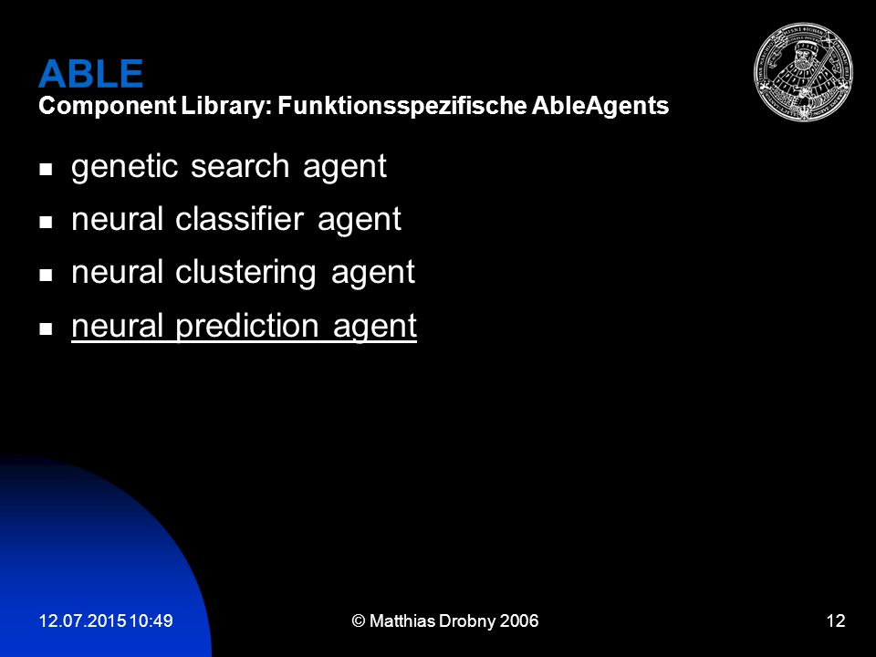 12.07.2015 10:51 © Matthias Drobny 2006 12 ABLE Component Library: Funktionsspezifische AbleAgents genetic search agent neural classifier agent neural clustering agent neural prediction agent