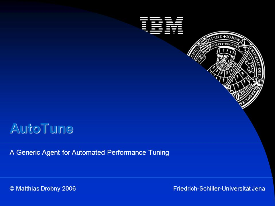 © Matthias Drobny 2006Friedrich-Schiller-Universität Jena AutoTune A Generic Agent for Automated Performance Tuning