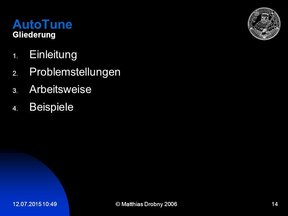 12.07.2015 10:51 © Matthias Drobny 2006 14 AutoTune Gliederung 1. Einleitung 2. Problemstellungen 3. Arbeitsweise 4. Beispiele