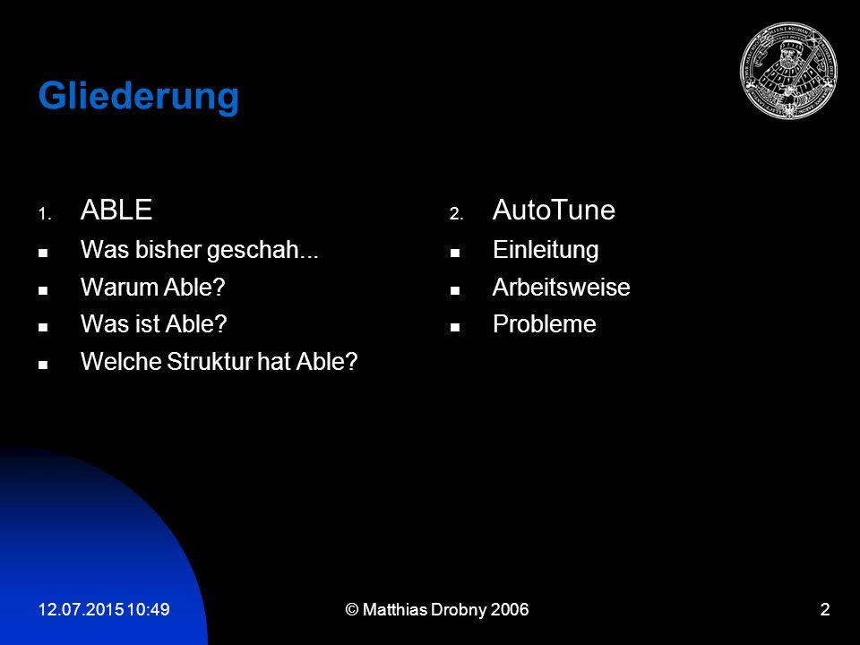 12.07.2015 10:51 © Matthias Drobny 2006 2 Gliederung 1. ABLE Was bisher geschah... Warum Able? Was ist Able? Welche Struktur hat Able? 2. AutoTune Ein
