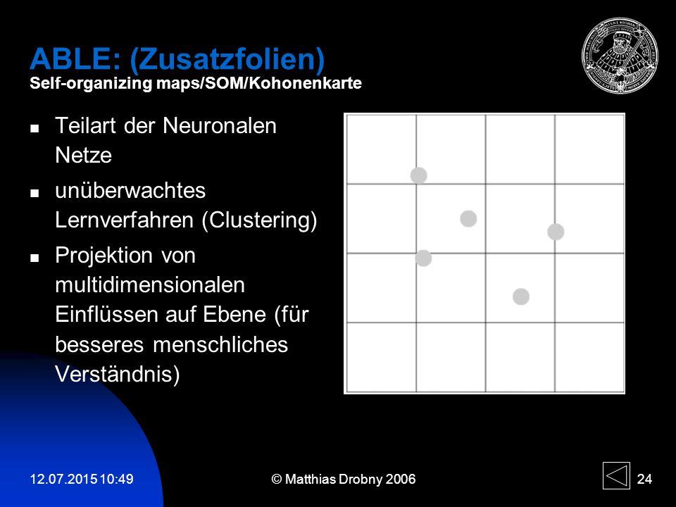12.07.2015 10:51 © Matthias Drobny 2006 24 ABLE: (Zusatzfolien) Self-organizing maps/SOM/Kohonenkarte Teilart der Neuronalen Netze unüberwachtes Lernv
