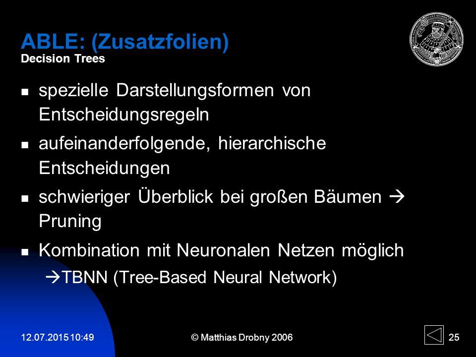 12.07.2015 10:51 © Matthias Drobny 2006 25 ABLE: (Zusatzfolien) Decision Trees spezielle Darstellungsformen von Entscheidungsregeln aufeinanderfolgend