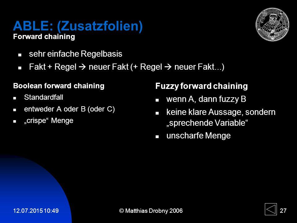 "12.07.2015 10:51 © Matthias Drobny 2006 27 ABLE: (Zusatzfolien) Forward chaining Boolean forward chaining Standardfall entweder A oder B (oder C) ""cri"