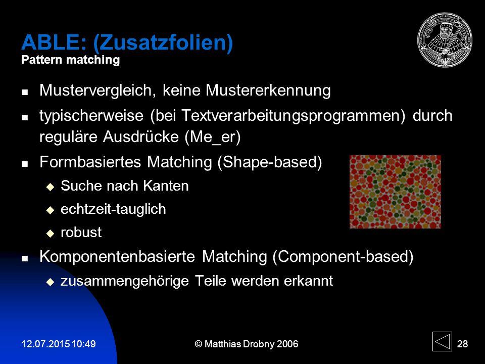 12.07.2015 10:51 © Matthias Drobny 2006 28 ABLE: (Zusatzfolien) Pattern matching Mustervergleich, keine Mustererkennung typischerweise (bei Textverarb