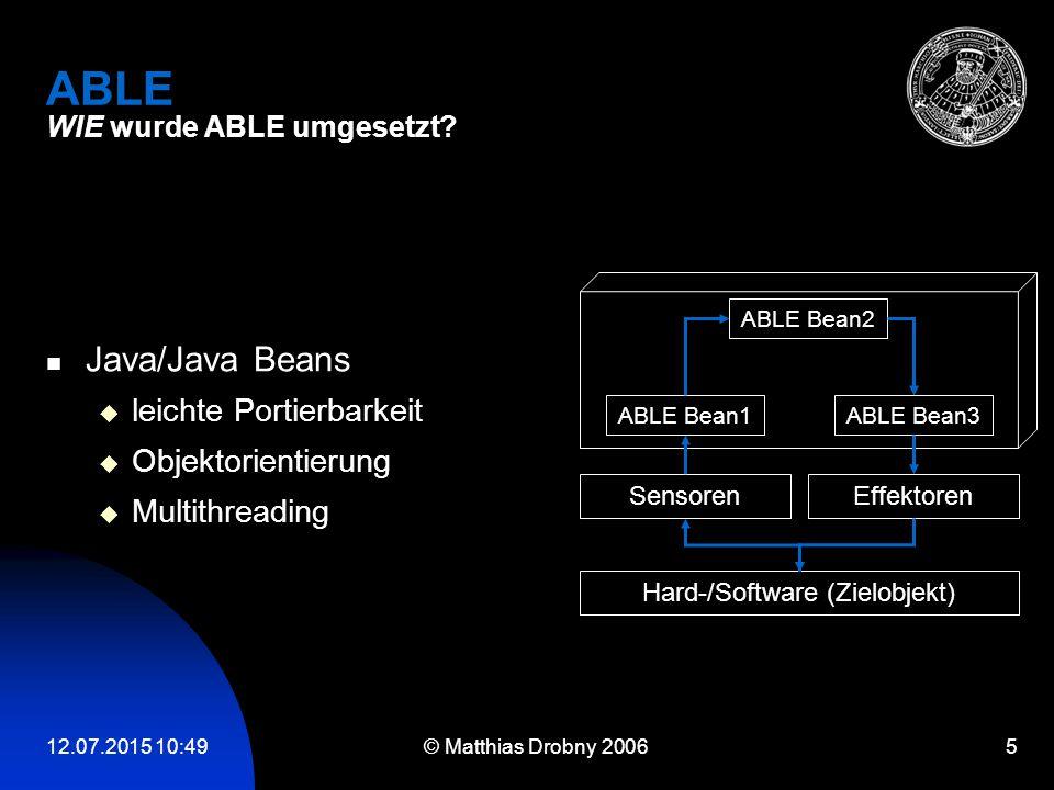 12.07.2015 10:51 © Matthias Drobny 2006 5 ABLE WIE wurde ABLE umgesetzt? Java/Java Beans  leichte Portierbarkeit  Objektorientierung  Multithreadin