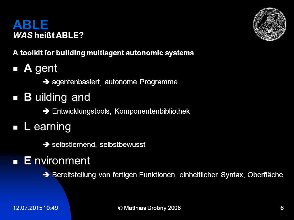 12.07.2015 10:51 © Matthias Drobny 2006 6 ABLE WAS heißt ABLE? A toolkit for building multiagent autonomic systems A gent  agentenbasiert, autonome P