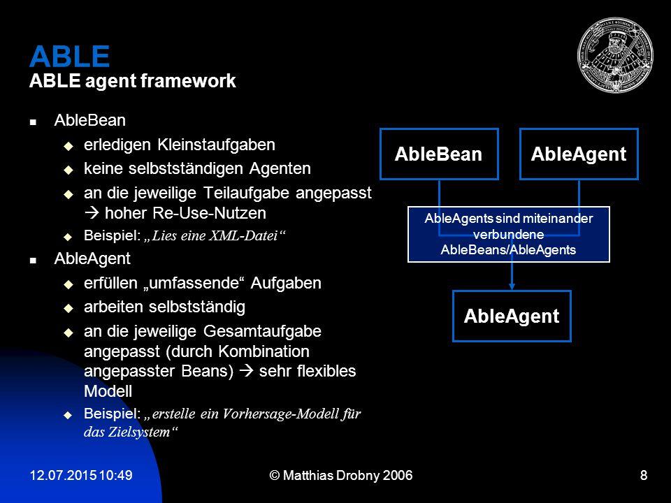 12.07.2015 10:51 © Matthias Drobny 2006 8 ABLE ABLE agent framework AbleBean  erledigen Kleinstaufgaben  keine selbstständigen Agenten  an die jewe