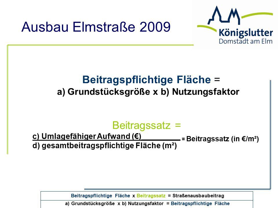 Ausbau Elmstraße 2009 Beitragspflichtige Fläche = a)Grundstücksgröße x b) Nutzungsfaktor Beitragssatz = c) Umlagefähiger Aufwand (€)_________ = Beitra
