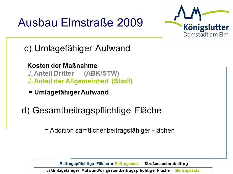Ausbau Elmstraße 2009 c) Umlagefähiger Aufwand/d) gesamtbeitragspflichtige Fläche = Beitragssatz c) Umlagefähiger Aufwand Kosten der Maßnahme./. Antei
