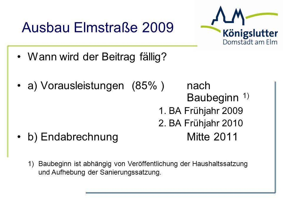Ausbau Elmstraße 2009 Wann wird der Beitrag fällig? a) Vorausleistungen (85% ) nach Baubeginn 1) 1. BA Frühjahr 2009 2. BA Frühjahr 2010 b) Endabrechn