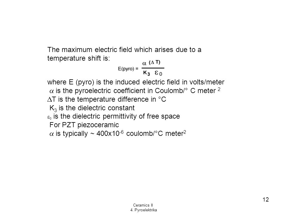 Ceramics II 4. Pyroelektrika 12 The maximum electric field which arises due to a temperature shift is: where E (pyro) is the induced electric field in