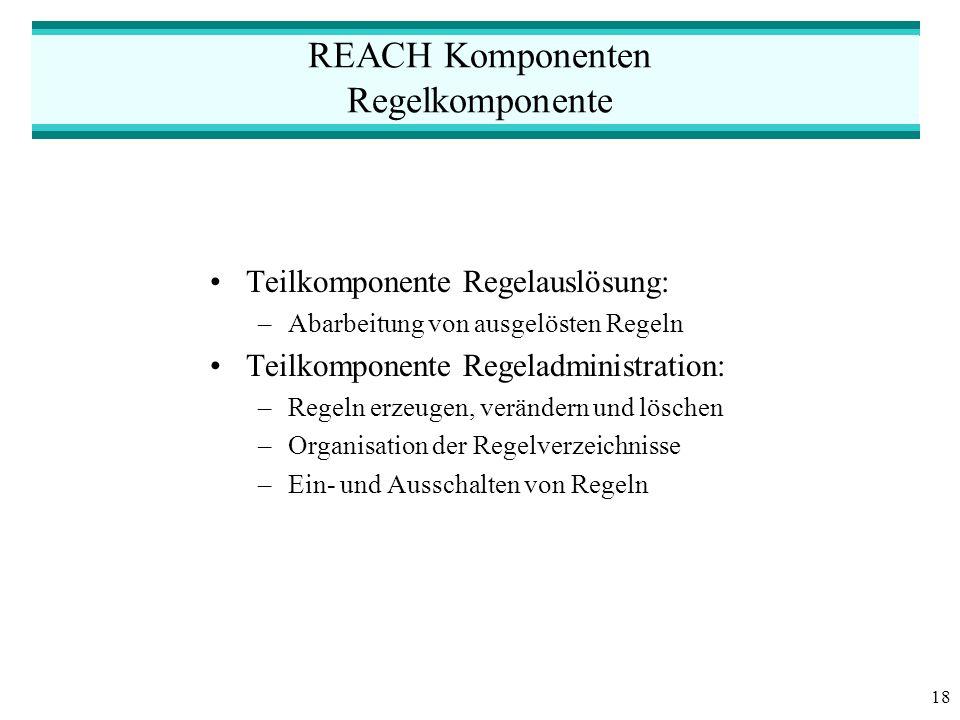 18 REACH Komponenten Regelkomponente Teilkomponente Regelauslösung: –Abarbeitung von ausgelösten Regeln Teilkomponente Regeladministration: –Regeln erzeugen, verändern und löschen –Organisation der Regelverzeichnisse –Ein- und Ausschalten von Regeln
