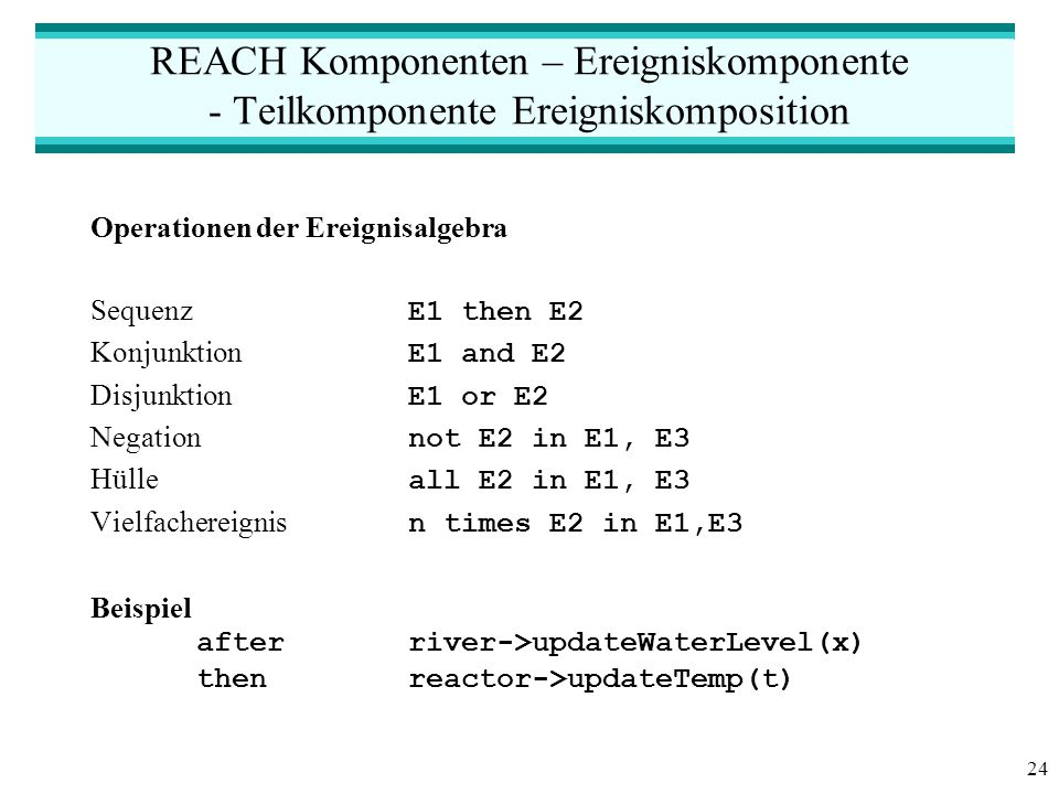 24 REACH Komponenten – Ereigniskomponente - Teilkomponente Ereigniskomposition Operationen der Ereignisalgebra Sequenz E1 then E2 Konjunktion E1 and E2 Disjunktion E1 or E2 Negation not E2 in E1, E3 Hülle all E2 in E1, E3 Vielfachereignis n times E2 in E1,E3 Beispiel after river->updateWaterLevel(x) then reactor->updateTemp(t)