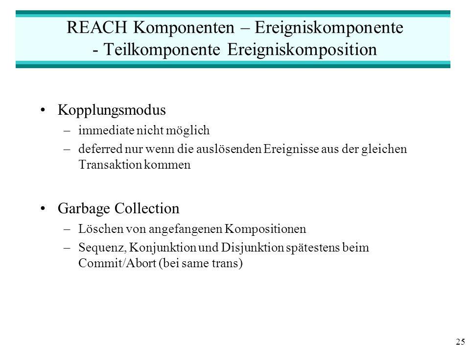 25 REACH Komponenten – Ereigniskomponente - Teilkomponente Ereigniskomposition Kopplungsmodus –immediate nicht möglich –deferred nur wenn die auslösenden Ereignisse aus der gleichen Transaktion kommen Garbage Collection –Löschen von angefangenen Kompositionen –Sequenz, Konjunktion und Disjunktion spätestens beim Commit/Abort (bei same trans)