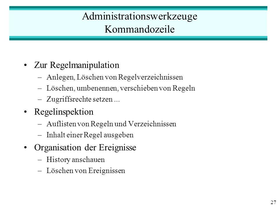 27 Administrationswerkzeuge Kommandozeile Zur Regelmanipulation –Anlegen, Löschen von Regelverzeichnissen –Löschen, umbenennen, verschieben von Regeln –Zugriffsrechte setzen...