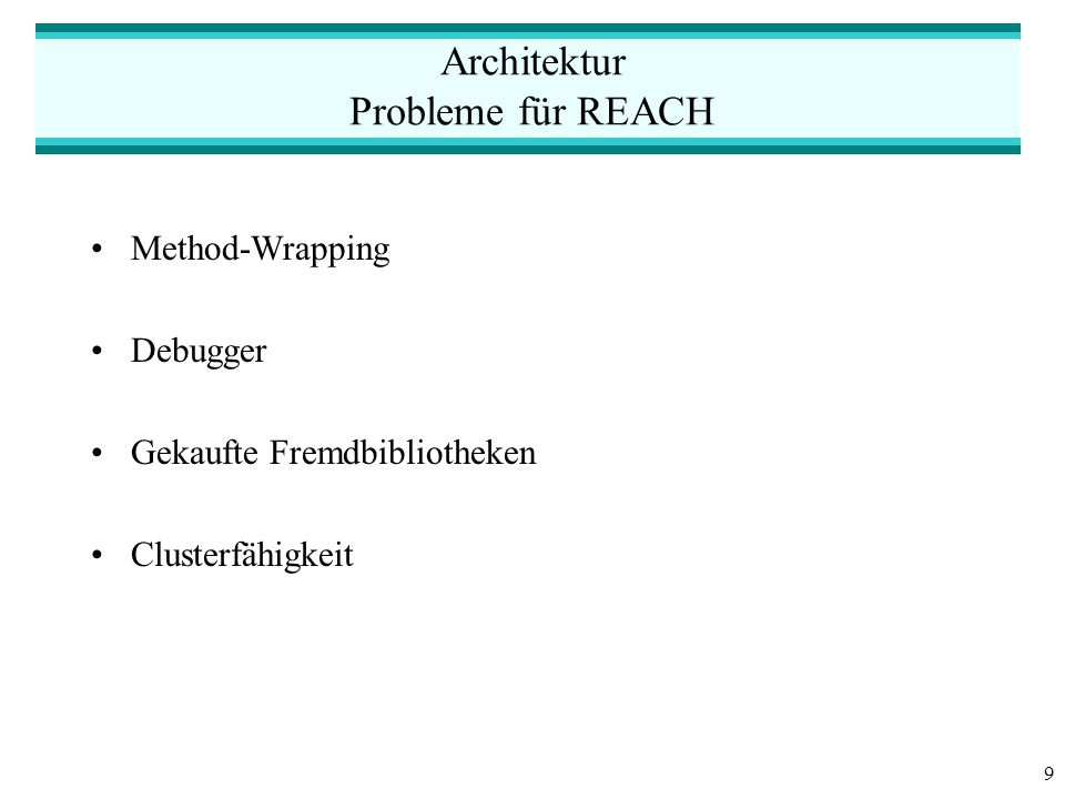 9 Architektur Probleme für REACH Method-Wrapping Debugger Gekaufte Fremdbibliotheken Clusterfähigkeit