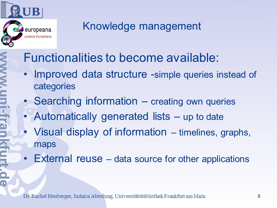 Knowledge management Functionalities to become available: Improved data structure - simple queries instead of categories Searching information – creating own queries Automatically generated lists – up to date Visual display of information – timelines, graphs, maps External reuse – data source for other applications Dr.