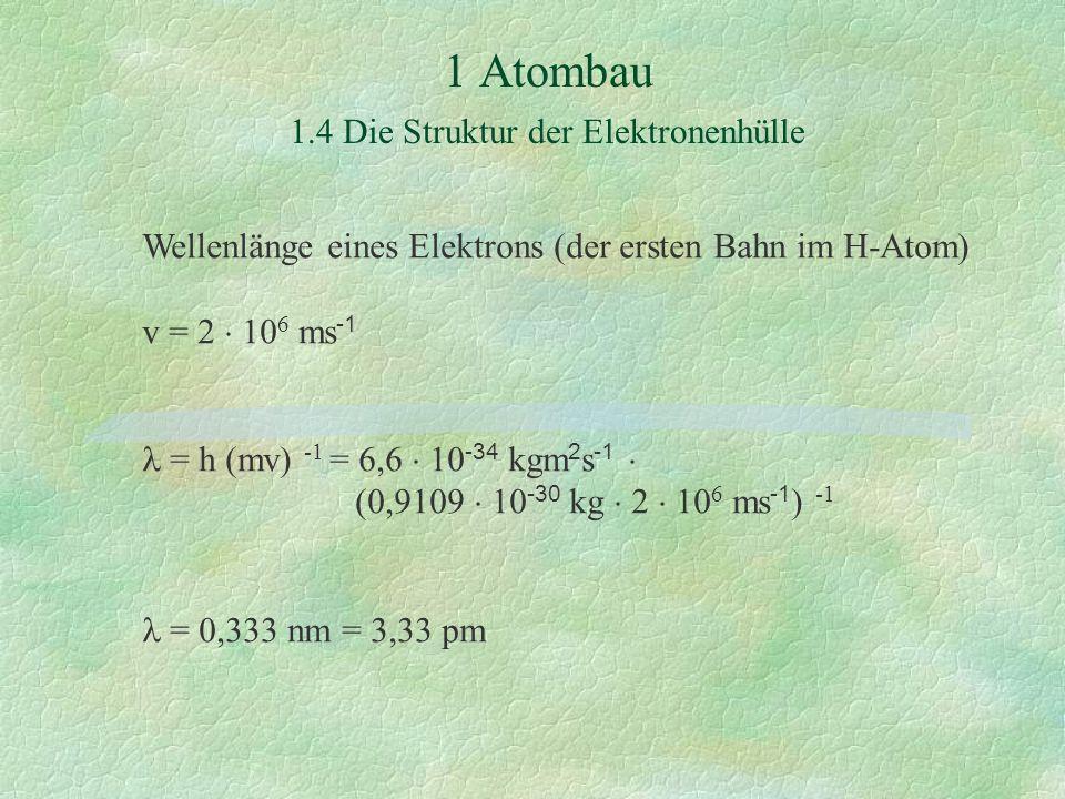 1 Atombau 1.4 Die Struktur der Elektronenhülle Wellenlänge eines Elektrons (der ersten Bahn im H-Atom) v = 2  10 6 ms -1 = h (mv) -1 = 6,6  10 -34 kgm 2 s -1  (0,9109  10 -30 kg  2  10 6 ms -1 ) -1 = 0,333 nm = 3,33 pm
