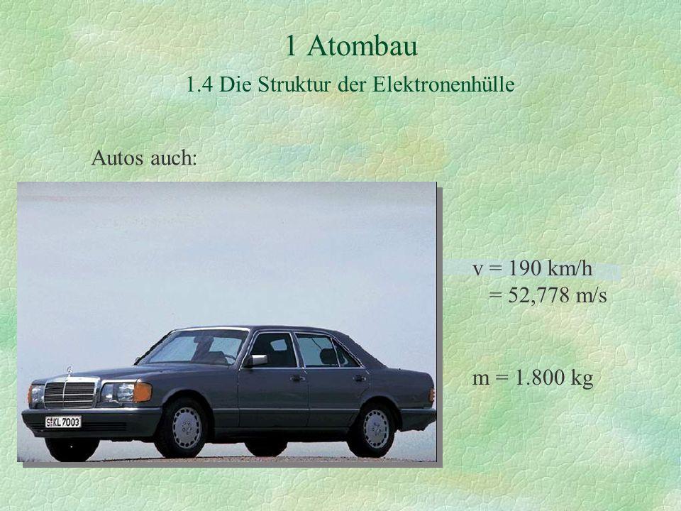 1 Atombau 1.4 Die Struktur der Elektronenhülle Autos auch: v = 190 km/h = 52,778 m/s m = 1.800 kg