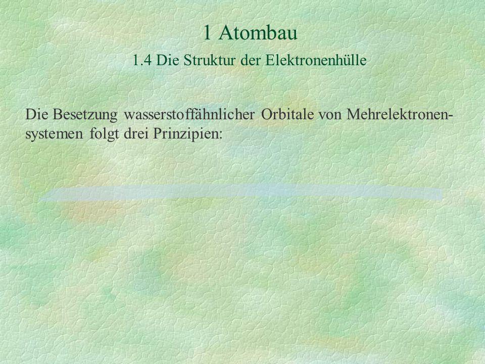 1 Atombau 1.4 Die Struktur der Elektronenhülle Die Besetzung wasserstoffähnlicher Orbitale von Mehrelektronen- systemen folgt drei Prinzipien: