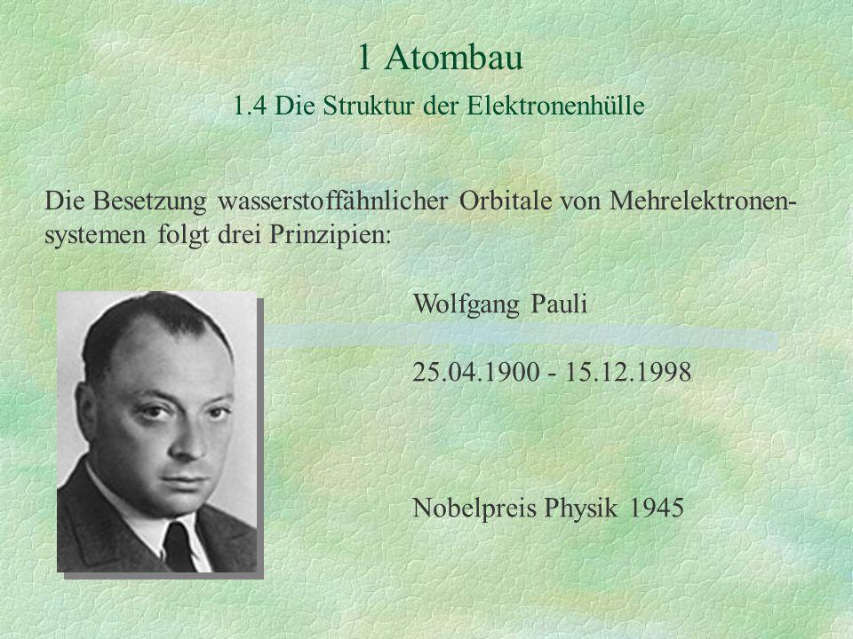 1 Atombau 1.4 Die Struktur der Elektronenhülle Die Besetzung wasserstoffähnlicher Orbitale von Mehrelektronen- systemen folgt drei Prinzipien: Wolfgang Pauli 25.04.1900 - 15.12.1998 Nobelpreis Physik 1945