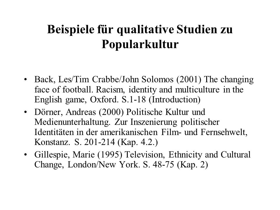 Beispiele für qualitative Studien zu Popularkultur Back, Les/Tim Crabbe/John Solomos (2001) The changing face of football. Racism, identity and multic