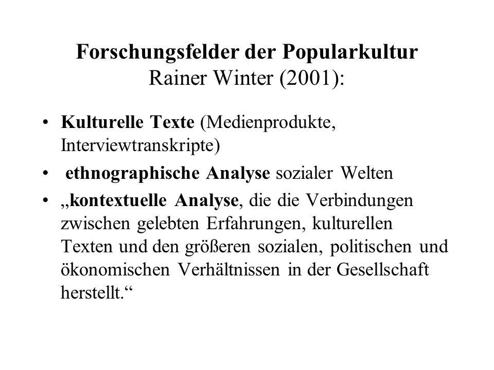 Forschungsfelder der Popularkultur Rainer Winter (2001): Kulturelle Texte (Medienprodukte, Interviewtranskripte) ethnographische Analyse sozialer Welt