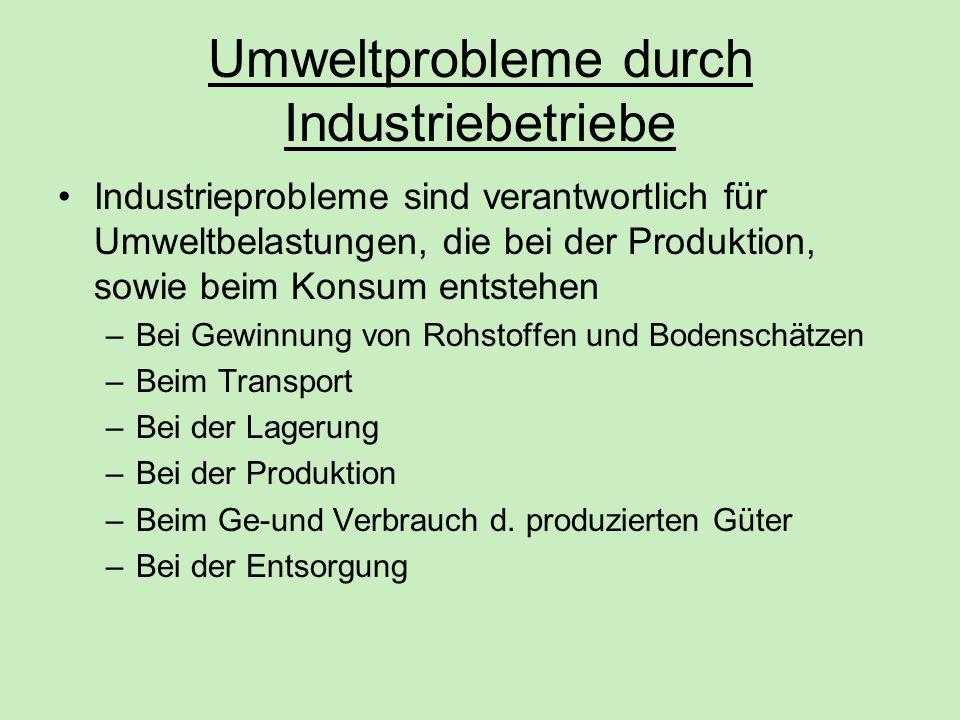 Umweltprobleme durch Industriebetriebe Industrieprobleme sind verantwortlich für Umweltbelastungen, die bei der Produktion, sowie beim Konsum entstehe