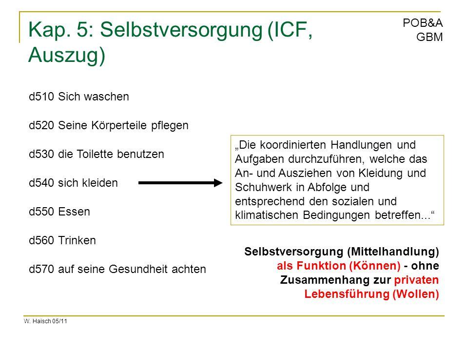 W. Haisch 05/11 POB&A GBM Kap. 5: Selbstversorgung (ICF, Auszug) d510 Sich waschen d520 Seine Körperteile pflegen d530 die Toilette benutzen d540 sich