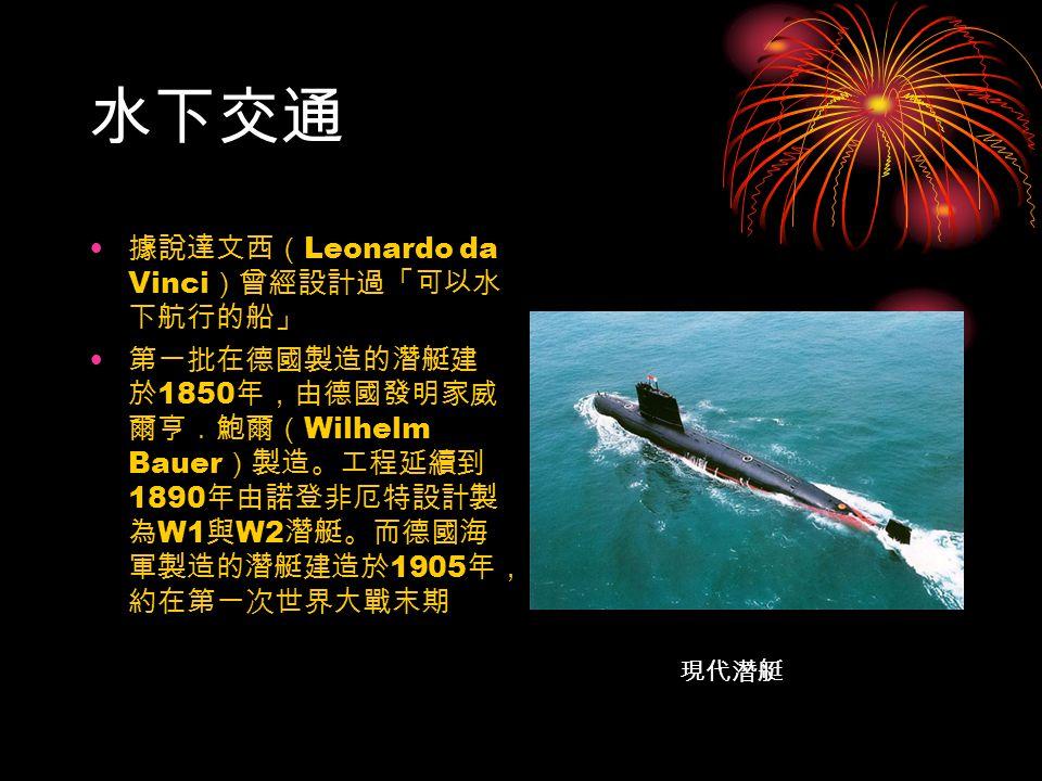 水下交通 據說達文西( Leonardo da Vinci )曾經設計過「可以水 下航行的船」 第一批在德國製造的潛艇建 於 1850 年,由德國發明家威 爾亨.鮑爾( Wilhelm Bauer )製造。工程延續到 1890 年由諾登非厄特設計製 為 W1 與 W2 潛艇。而德國海 軍製造的潛艇建