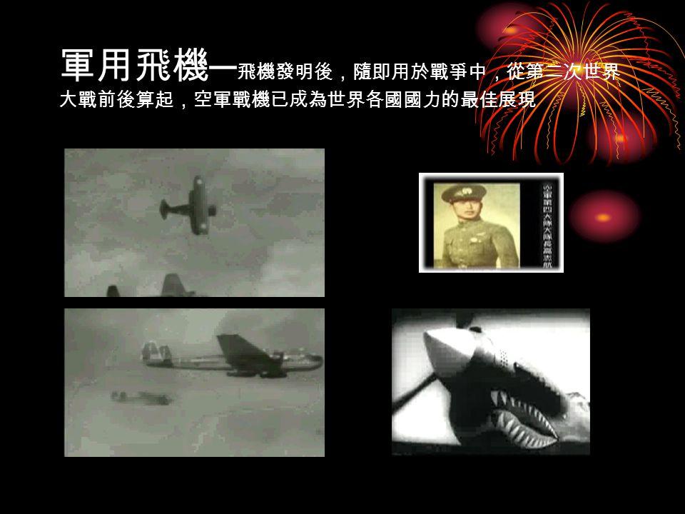 軍用飛機 ─ 飛機發明後,隨即用於戰爭中,從第二次世界 大戰前後算起,空軍戰機已成為世界各國國力的最佳展現